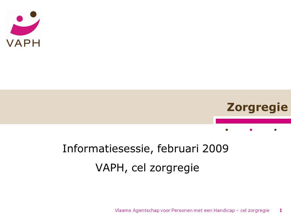 Vlaams Agentschap voor Personen met een Handicap – cel zorgregie1 Zorgregie Informatiesessie, februari 2009 VAPH, cel zorgregie