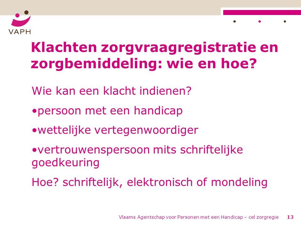 Vlaams Agentschap voor Personen met een Handicap – cel zorgregie13 Klachten zorgvraagregistratie en zorgbemiddeling: wie en hoe.