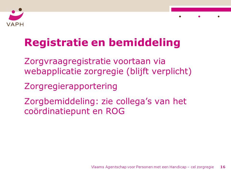 Vlaams Agentschap voor Personen met een Handicap – cel zorgregie16 Registratie en bemiddeling Zorgvraagregistratie voortaan via webapplicatie zorgregie (blijft verplicht) Zorgregierapportering Zorgbemiddeling: zie collega's van het coördinatiepunt en ROG
