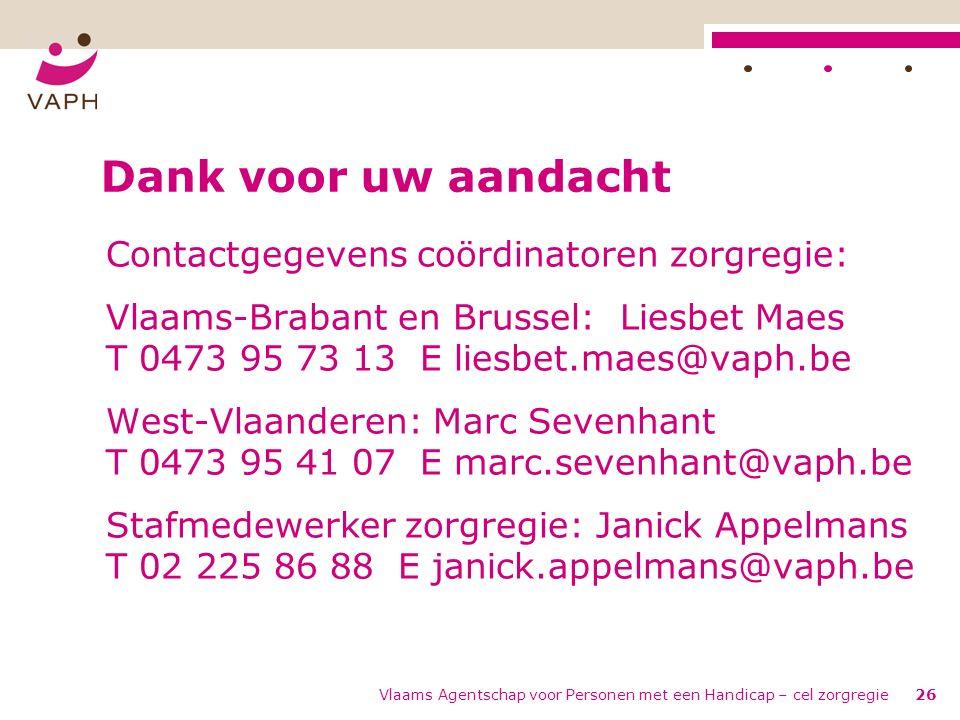 Vlaams Agentschap voor Personen met een Handicap – cel zorgregie26 Dank voor uw aandacht Contactgegevens coördinatoren zorgregie: Vlaams-Brabant en Brussel: Liesbet Maes T 0473 95 73 13 E liesbet.maes@vaph.be West-Vlaanderen: Marc Sevenhant T 0473 95 41 07 E marc.sevenhant@vaph.be Stafmedewerker zorgregie: Janick Appelmans T 02 225 86 88 E janick.appelmans@vaph.be