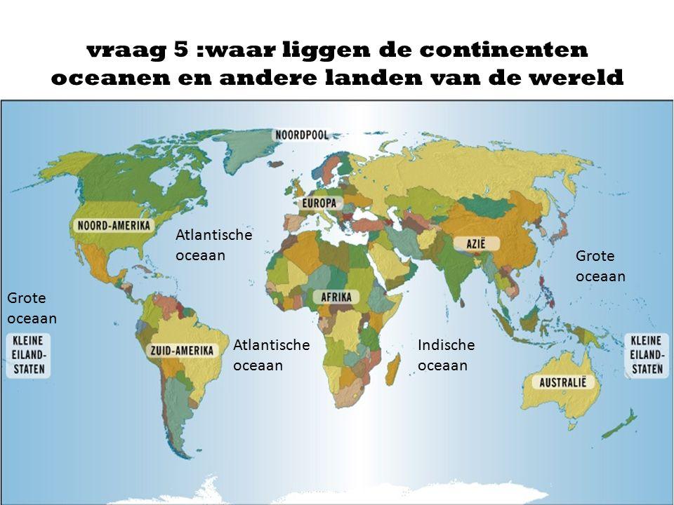 vraag 5 :waar liggen de continenten oceanen en andere landen van de wereld Atlantische oceaan Grote oceaan Indische oceaan