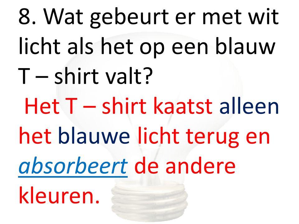 8. Wat gebeurt er met wit licht als het op een blauw T – shirt valt? Het T – shirt kaatst alleen het blauwe licht terug en absorbeert de andere kleure