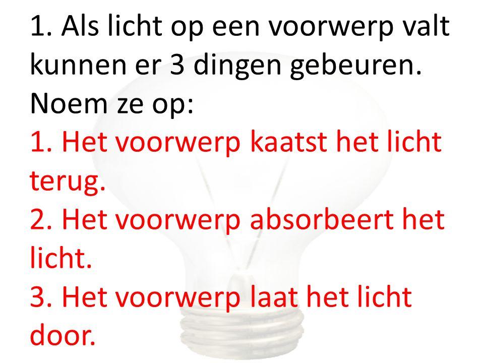 1. Als licht op een voorwerp valt kunnen er 3 dingen gebeuren. Noem ze op: 1. Het voorwerp kaatst het licht terug. 2. Het voorwerp absorbeert het lich