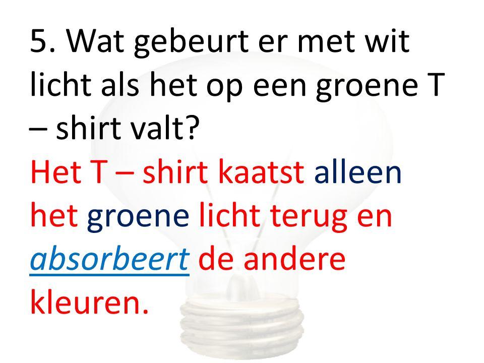 5. Wat gebeurt er met wit licht als het op een groene T – shirt valt? Het T – shirt kaatst alleen het groene licht terug en absorbeert de andere kleur