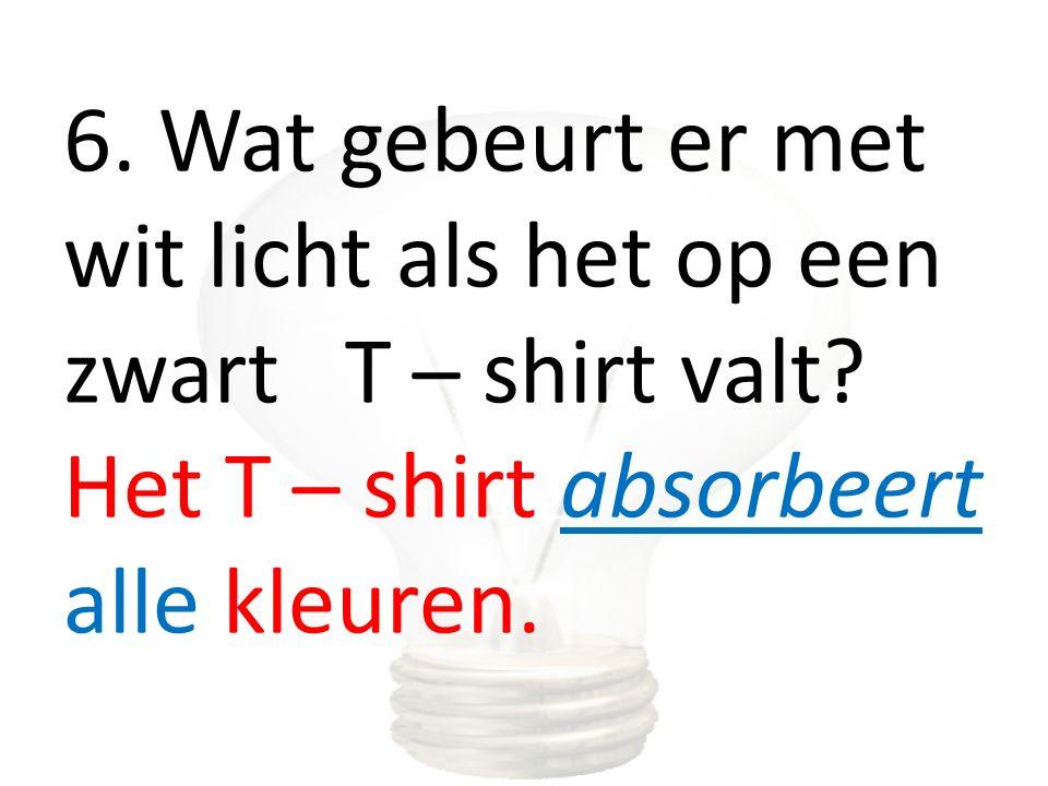 6. Wat gebeurt er met wit licht als het op een zwart T – shirt valt? Het T – shirt absorbeert alle kleuren.