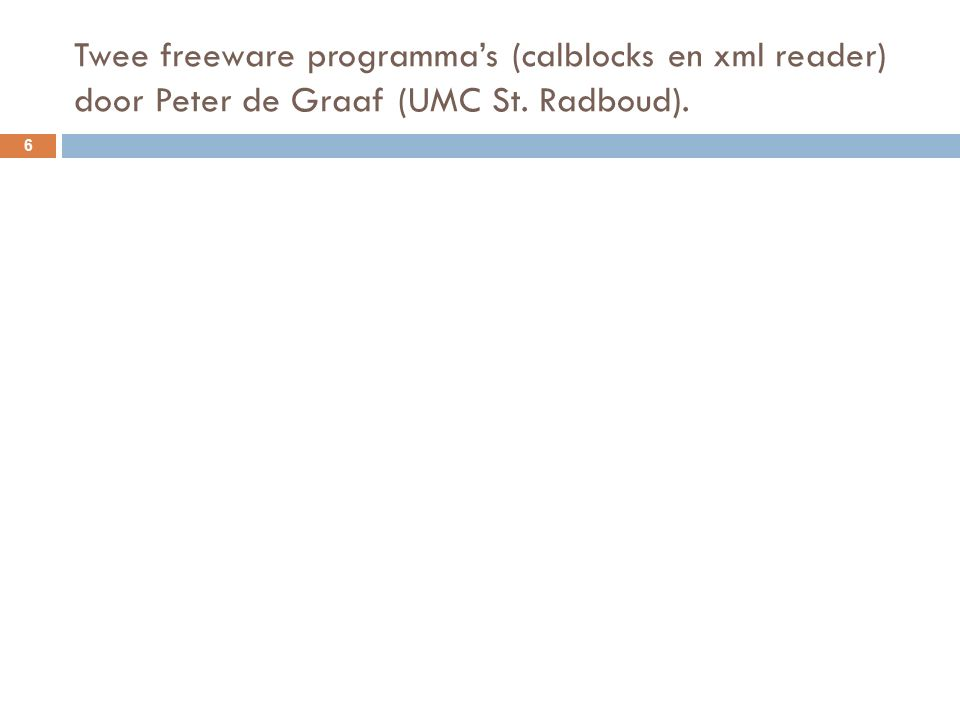 Twee freeware programma's (calblocks en xml reader) door Peter de Graaf (UMC St. Radboud). 6