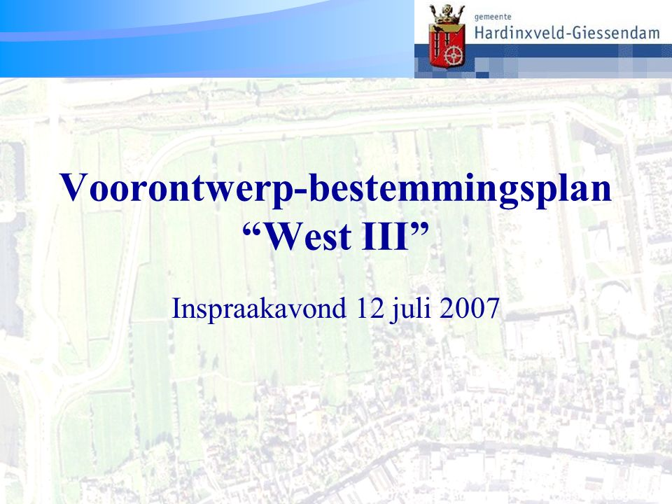 Voorontwerp-bestemmingsplan West III 1 Voorontwerp-bestemmingsplan West III Inspraakavond 12 juli 2007