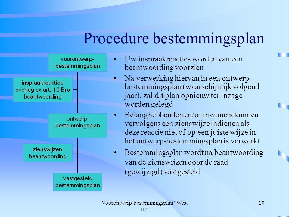 Voorontwerp-bestemmingsplan West III 10 Procedure bestemmingsplan Uw inspraakreacties worden van een beantwoording voorzien Na verwerking hiervan in een ontwerp- bestemmingsplan (waarschijnlijk volgend jaar), zal dit plan opnieuw ter inzage worden gelegd Belanghebbenden en/of inwoners kunnen vervolgens een zienswijze indienen als deze reactie niet of op een juiste wijze in het ontwerp-bestemmingsplan is verwerkt Bestemmingsplan wordt na beantwoording van de zienswijzen door de raad (gewijzigd) vastgesteld