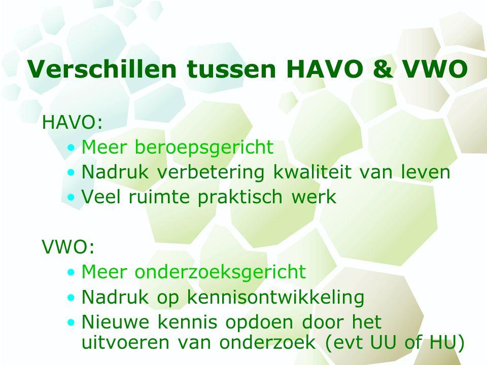 Verschillen tussen HAVO & VWO HAVO: Meer beroepsgericht Nadruk verbetering kwaliteit van leven Veel ruimte praktisch werk VWO: Meer onderzoeksgericht Nadruk op kennisontwikkeling Nieuwe kennis opdoen door het uitvoeren van onderzoek (evt UU of HU)