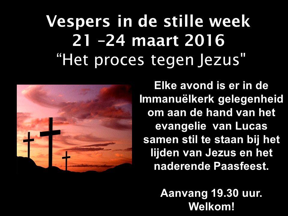 Vespers in de stille week 21 –24 maart 2016 Het proces tegen Jezus Elke avond is er in de Immanuëlkerk gelegenheid om aan de hand van het evangelie van Lucas samen stil te staan bij het lijden van Jezus en het naderende Paasfeest.
