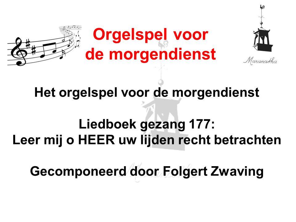 Het orgelspel voor de morgendienst Liedboek gezang 177: Leer mij o HEER uw lijden recht betrachten Gecomponeerd door Folgert Zwaving Orgelspel voor de morgendienst