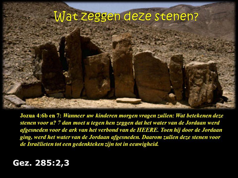Gez. 285:2,3 Jozua 4:6b en 7: Wanneer uw kinderen morgen vragen zullen: Wat betekenen deze stenen voor u? 7 dan moet u tegen hen zeggen dat het water