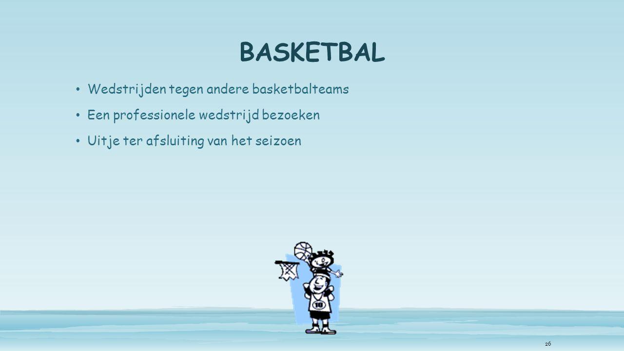 BASKETBAL Wedstrijden tegen andere basketbalteams Een professionele wedstrijd bezoeken Uitje ter afsluiting van het seizoen 26
