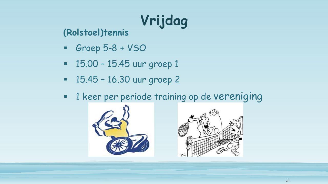 Vrijdag (Rolstoel)tennis  Groep 5-8 + VSO  15.00 – 15.45 uur groep 1  15.45 – 16.30 uur groep 2  1 keer per periode training op de vereniging 30