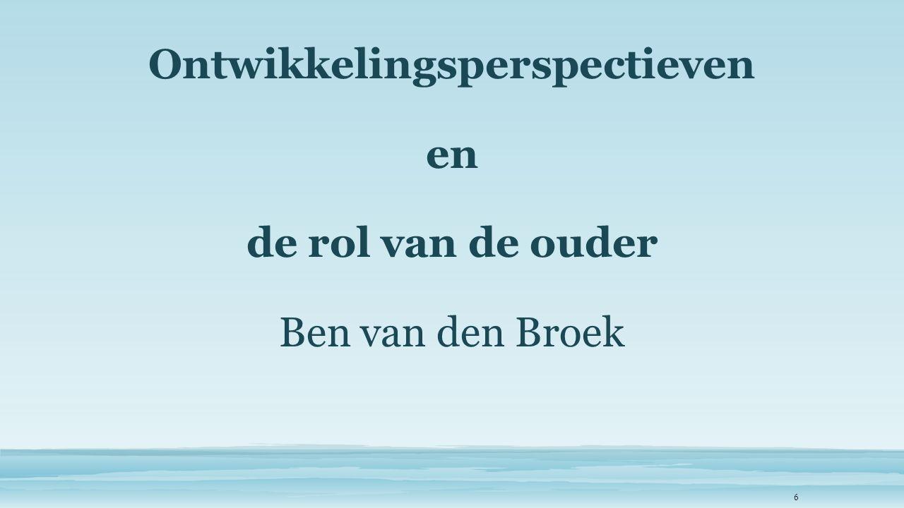 Ontwikkelingsperspectieven en de rol van de ouder Ben van den Broek 6