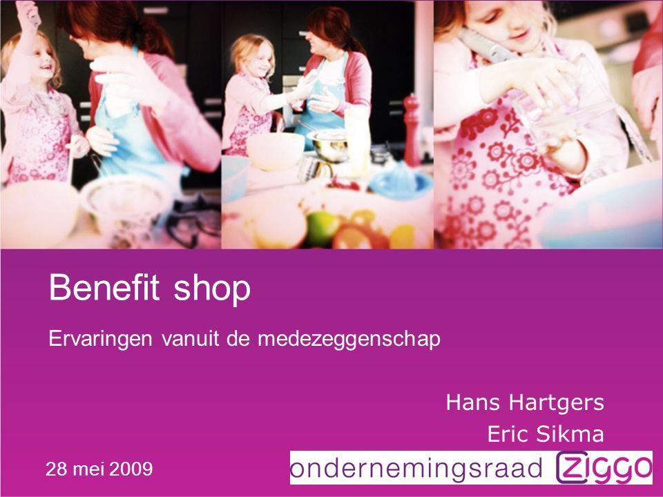 Benefit shop Ervaringen vanuit de medezeggenschap Hans Hartgers Eric Sikma 28 mei 2009