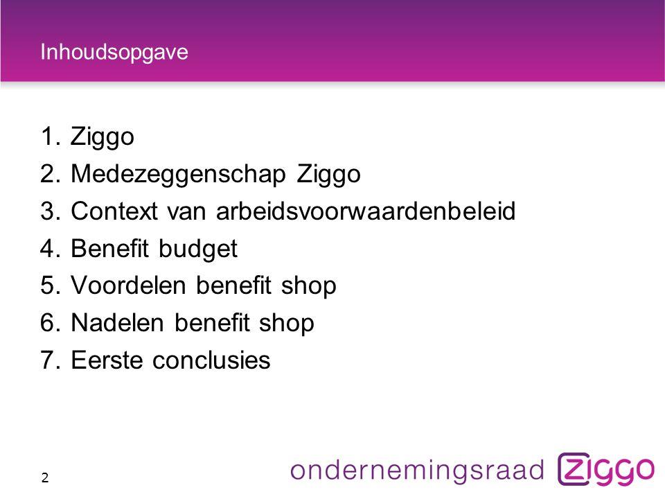 Inhoudsopgave 1.Ziggo 2.Medezeggenschap Ziggo 3.Context van arbeidsvoorwaardenbeleid 4.Benefit budget 5.Voordelen benefit shop 6.Nadelen benefit shop 7.Eerste conclusies 2