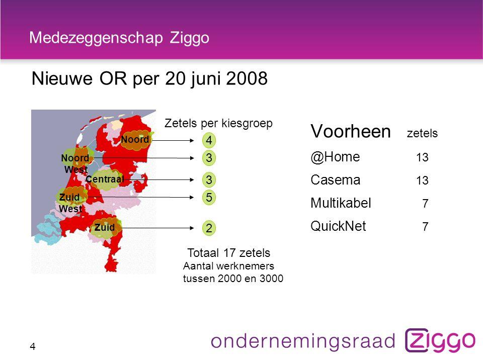 Medezeggenschap Ziggo Nieuwe OR per 20 juni 2008 4 Noord West Zetels per kiesgroep Zuid West Noord Zuid Centraal Totaal 17 zetels Aantal werknemers tussen 2000 en 3000 2 4 3 3 5 Voorheen zetels @Home 13 Casema 13 Multikabel 7 QuickNet 7