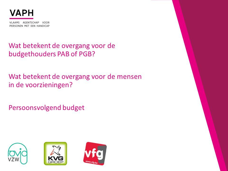 Wat betekent de overgang voor de budgethouders PAB of PGB? Wat betekent de overgang voor de mensen in de voorzieningen? Persoonsvolgend budget