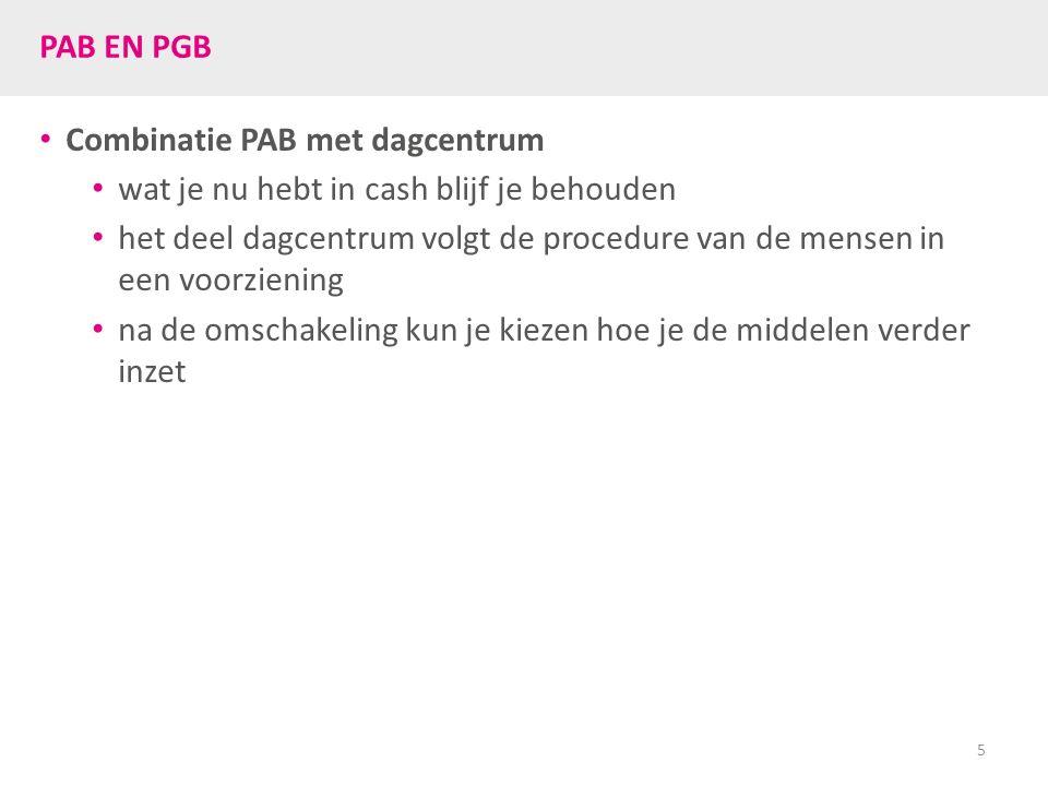 PAB EN PGB Combinatie PAB met dagcentrum wat je nu hebt in cash blijf je behouden het deel dagcentrum volgt de procedure van de mensen in een voorziening na de omschakeling kun je kiezen hoe je de middelen verder inzet 5