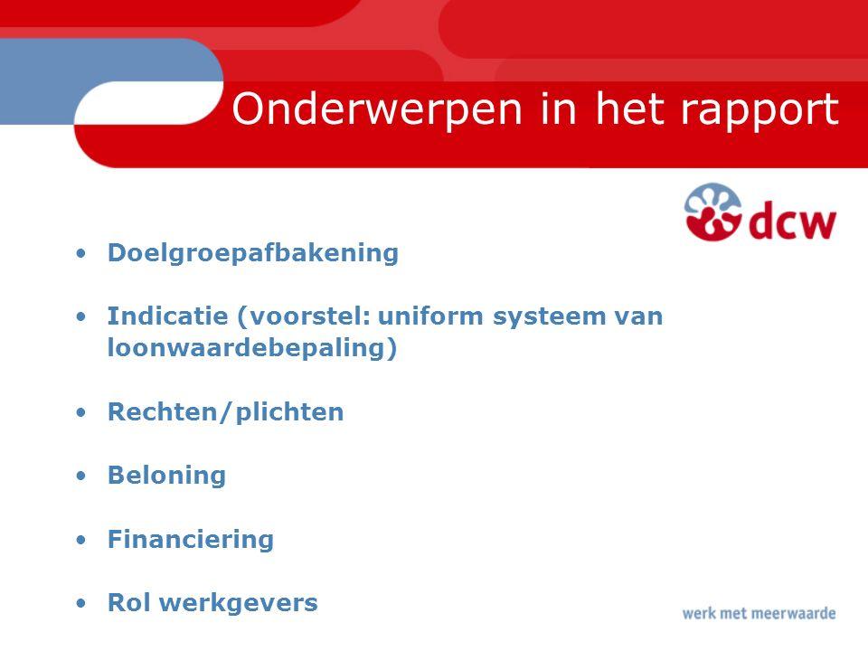 Onderwerpen in het rapport Doelgroepafbakening Indicatie (voorstel: uniform systeem van loonwaardebepaling) Rechten/plichten Beloning Financiering Rol werkgevers