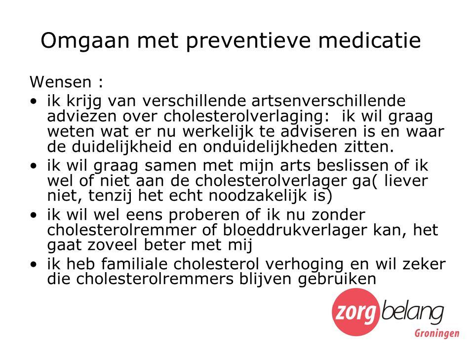 Omgaan met preventieve medicatie Wensen : ik krijg van verschillende artsenverschillende adviezen over cholesterolverlaging: ik wil graag weten wat er nu werkelijk te adviseren is en waar de duidelijkheid en onduidelijkheden zitten.