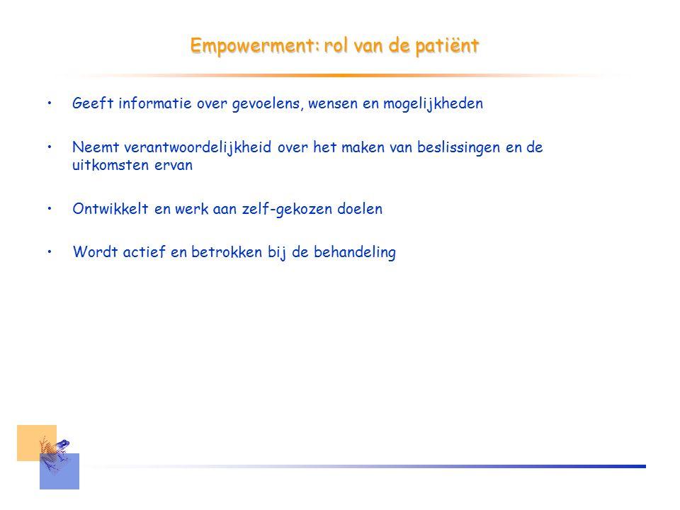 Empowerment: rol van de patiënt Geeft informatie over gevoelens, wensen en mogelijkheden Neemt verantwoordelijkheid over het maken van beslissingen en de uitkomsten ervan Ontwikkelt en werk aan zelf-gekozen doelen Wordt actief en betrokken bij de behandeling
