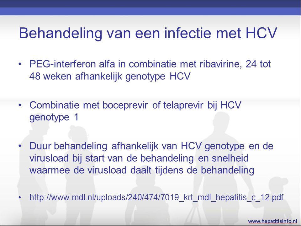 Behandeling van een infectie met HCV PEG-interferon alfa in combinatie met ribavirine, 24 tot 48 weken afhankelijk genotype HCV Combinatie met boceprevir of telaprevir bij HCV genotype 1 Duur behandeling afhankelijk van HCV genotype en de virusload bij start van de behandeling en snelheid waarmee de virusload daalt tijdens de behandeling http://www.mdl.nl/uploads/240/474/7019_krt_mdl_hepatitis_c_12.pdf