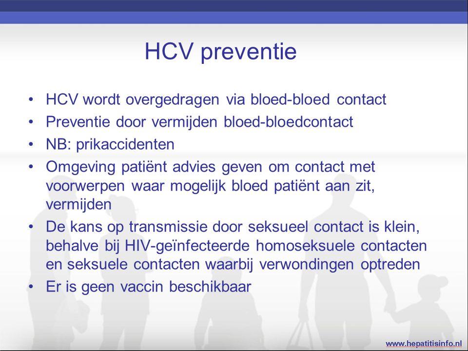 HCV preventie HCV wordt overgedragen via bloed-bloed contact Preventie door vermijden bloed-bloedcontact NB: prikaccidenten Omgeving patiënt advies geven om contact met voorwerpen waar mogelijk bloed patiënt aan zit, vermijden De kans op transmissie door seksueel contact is klein, behalve bij HIV-geïnfecteerde homoseksuele contacten en seksuele contacten waarbij verwondingen optreden Er is geen vaccin beschikbaar