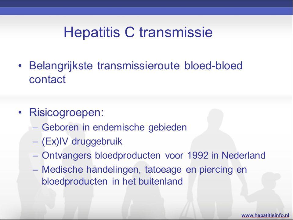 Hepatitis C transmissie Belangrijkste transmissieroute bloed-bloed contact Risicogroepen: –Geboren in endemische gebieden –(Ex)IV druggebruik –Ontvangers bloedproducten voor 1992 in Nederland –Medische handelingen, tatoeage en piercing en bloedproducten in het buitenland