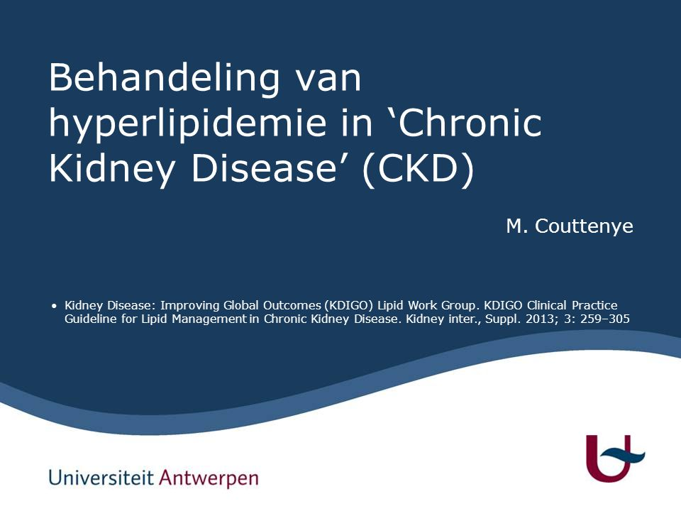 Behandeling van hyperlipidemie in 'Chronic Kidney Disease' (CKD) M. Couttenye Kidney Disease: Improving Global Outcomes (KDIGO) Lipid Work Group. KDIG