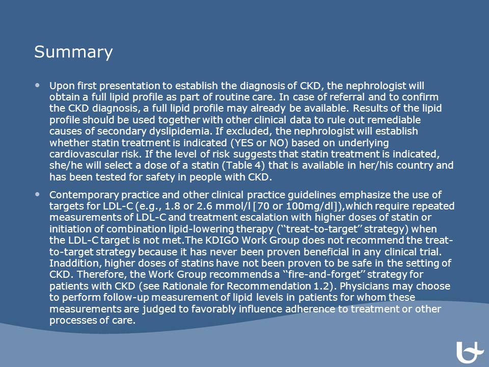 Summary Upon first presentation to establish the diagnosis of CKD, the nephrologist will obtain a full lipid profile as part of routine care. In case