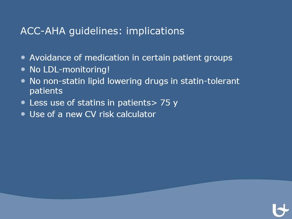 ACC-AHA guidelines: implications Avoidance of medication in certain patient groups No LDL-monitoring! No non-statin lipid lowering drugs in statin-tol