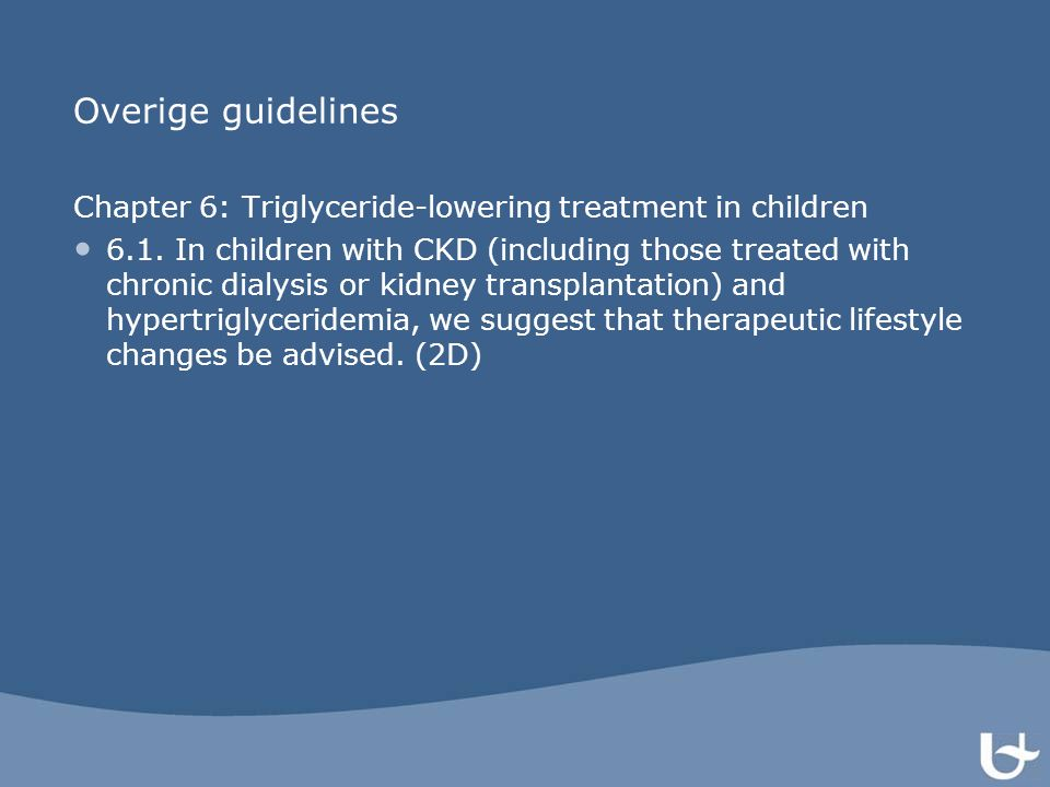 Overige guidelines Chapter 6: Triglyceride-lowering treatment in children 6.1. In children with CKD (including those treated with chronic dialysis or