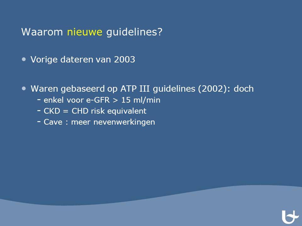 Waarom nieuwe guidelines? Vorige dateren van 2003 Waren gebaseerd op ATP III guidelines (2002): doch - enkel voor e-GFR > 15 ml/min - CKD = CHD risk e