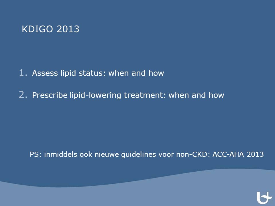 KDIGO 2013 1. Assess lipid status: when and how 2. Prescribe lipid-lowering treatment: when and how PS: inmiddels ook nieuwe guidelines voor non-CKD: