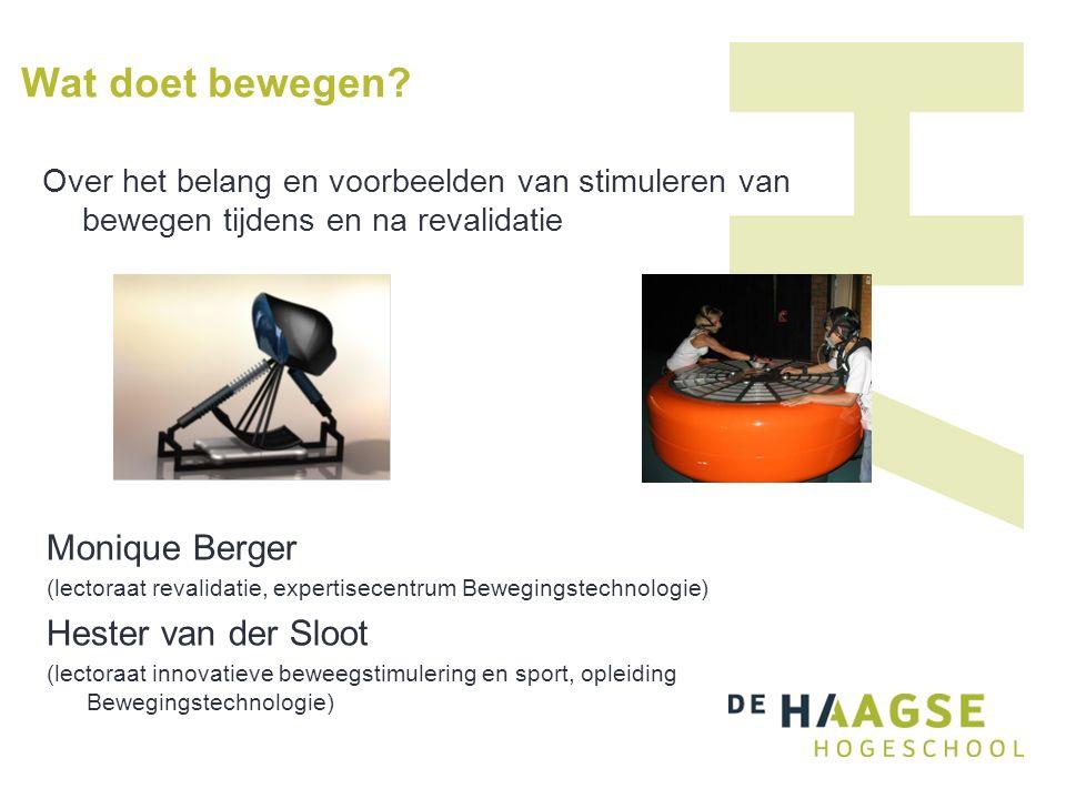 Monique Berger (lectoraat revalidatie, expertisecentrum Bewegingstechnologie) Hester van der Sloot (lectoraat innovatieve beweegstimulering en sport, opleiding Bewegingstechnologie) Wat doet bewegen.