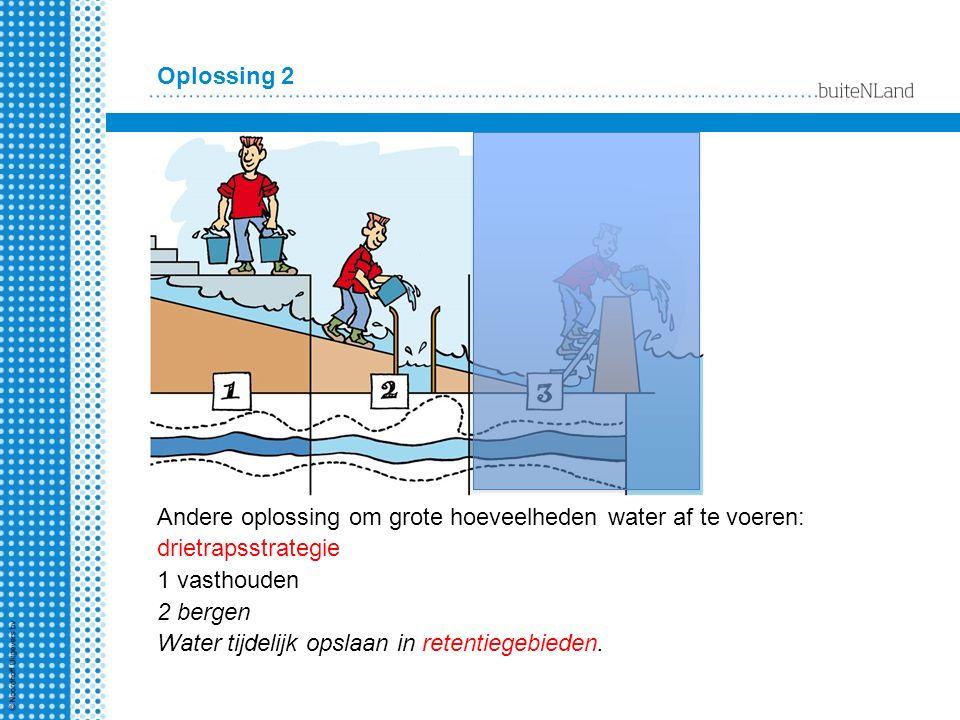 Oplossing 2 Andere oplossing om grote hoeveelheden water af te voeren: drietrapsstrategie 1 vasthouden 2 bergen Water tijdelijk opslaan in retentiegeb