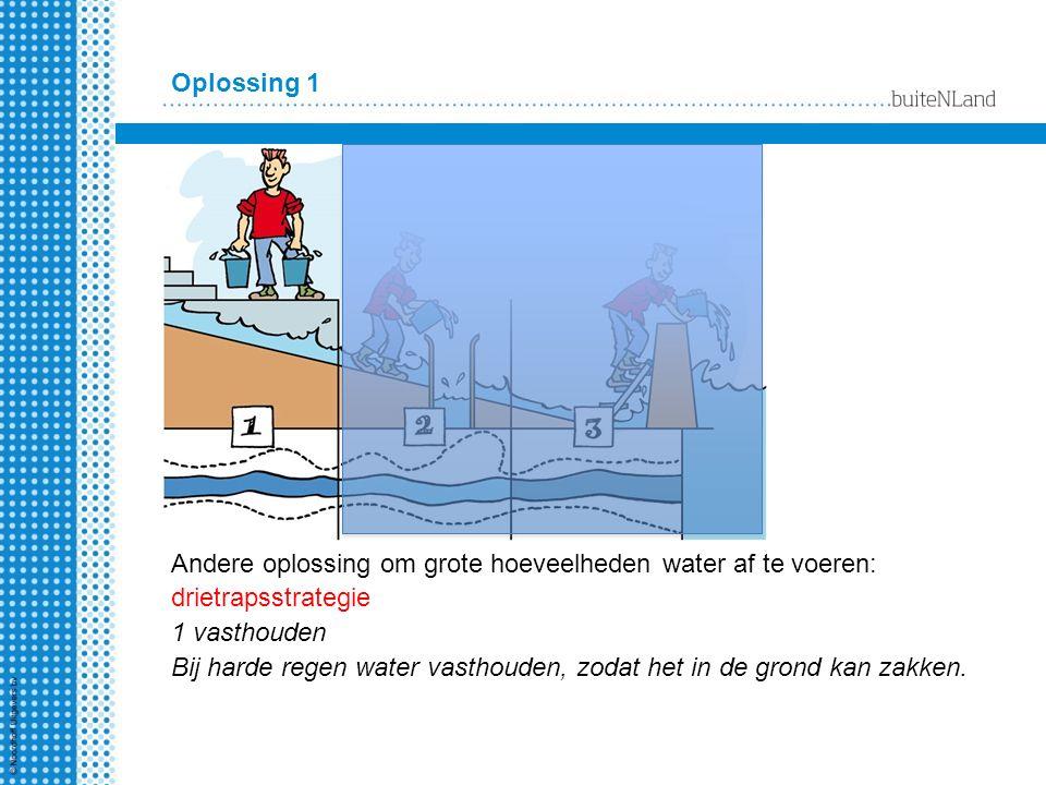 Oplossing 1 Andere oplossing om grote hoeveelheden water af te voeren: drietrapsstrategie 1 vasthouden Bij harde regen water vasthouden, zodat het in