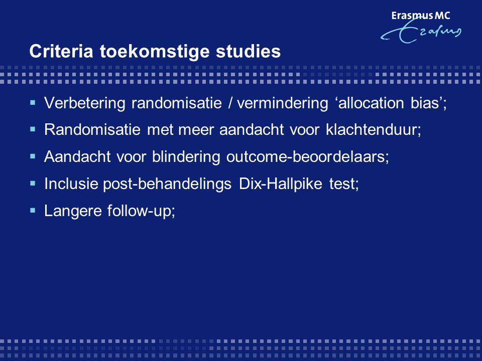Criteria toekomstige studies  Verbetering randomisatie / vermindering 'allocation bias';  Randomisatie met meer aandacht voor klachtenduur;  Aandacht voor blindering outcome-beoordelaars;  Inclusie post-behandelings Dix-Hallpike test;  Langere follow-up;