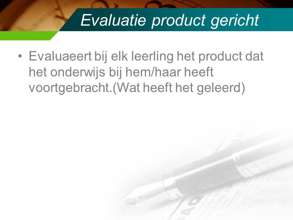 Evaluatie product gericht Evaluaeert bij elk leerling het product dat het onderwijs bij hem/haar heeft voortgebracht.(Wat heeft het geleerd)
