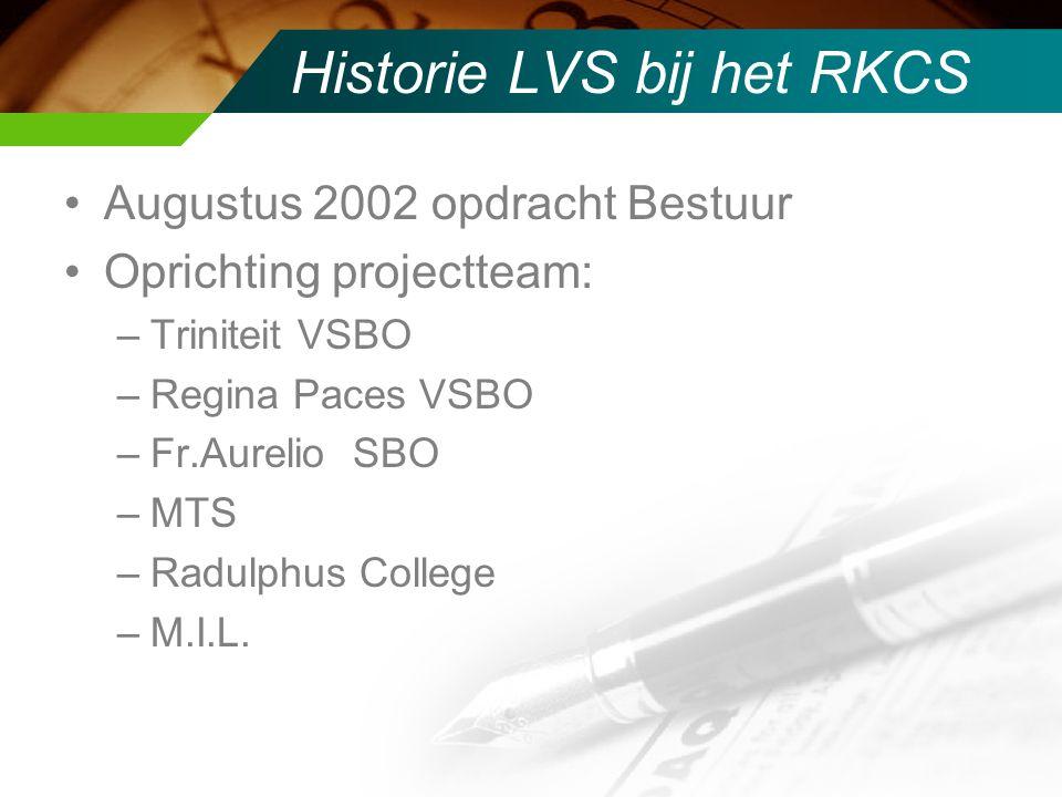 Historie LVS bij het RKCS Augustus 2002 opdracht Bestuur Oprichting projectteam: –Triniteit VSBO –Regina Paces VSBO –Fr.Aurelio SBO –MTS –Radulphus College –M.I.L.
