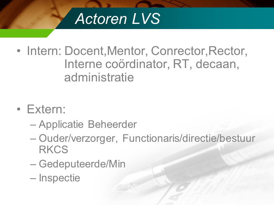 Actoren LVS Intern: Docent,Mentor, Conrector,Rector, Interne coördinator, RT, decaan, administratie Extern: –Applicatie Beheerder –Ouder/verzorger, Fu