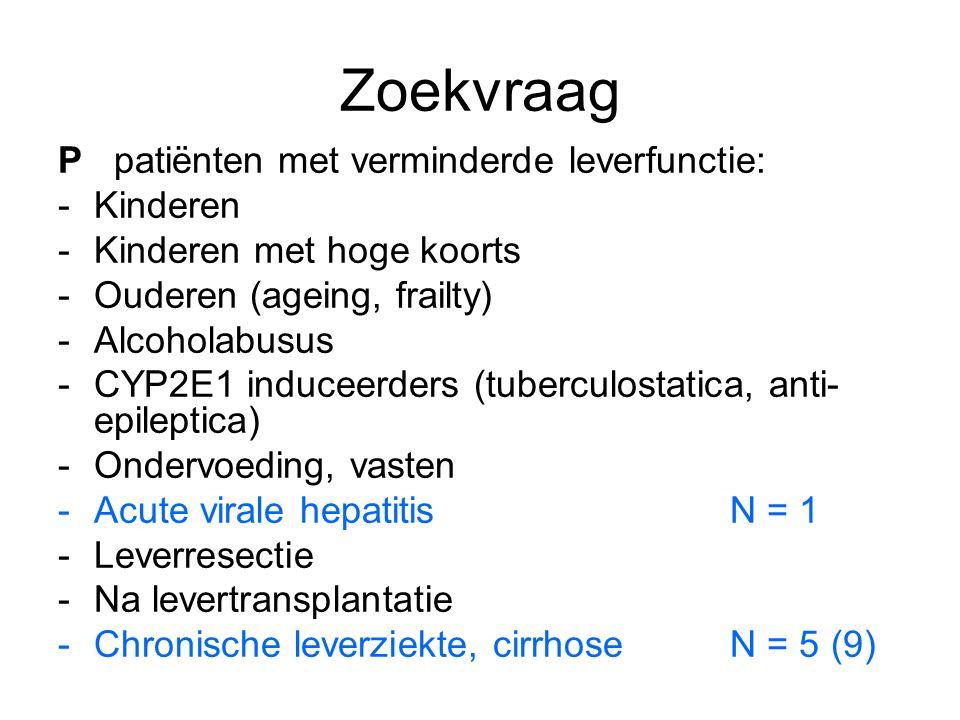 Zoekvraag P patiënten met verminderde leverfunctie: -Kinderen -Kinderen met hoge koorts -Ouderen (ageing, frailty) -Alcoholabusus -CYP2E1 induceerders (tuberculostatica, anti- epileptica) -Ondervoeding, vasten -Acute virale hepatitisN = 1 -Leverresectie -Na levertransplantatie -Chronische leverziekte, cirrhoseN = 5 (9)