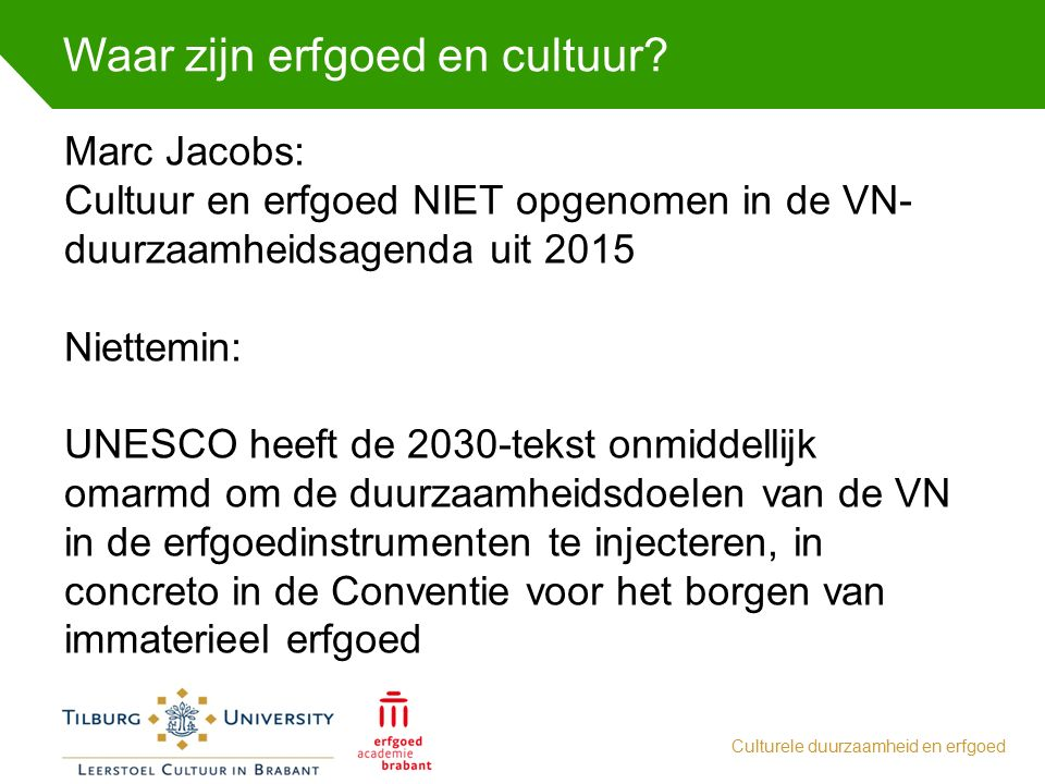 Waar zijn erfgoed en cultuur? Culturele duurzaamheid en erfgoed Marc Jacobs: Cultuur en erfgoed NIET opgenomen in de VN- duurzaamheidsagenda uit 2015