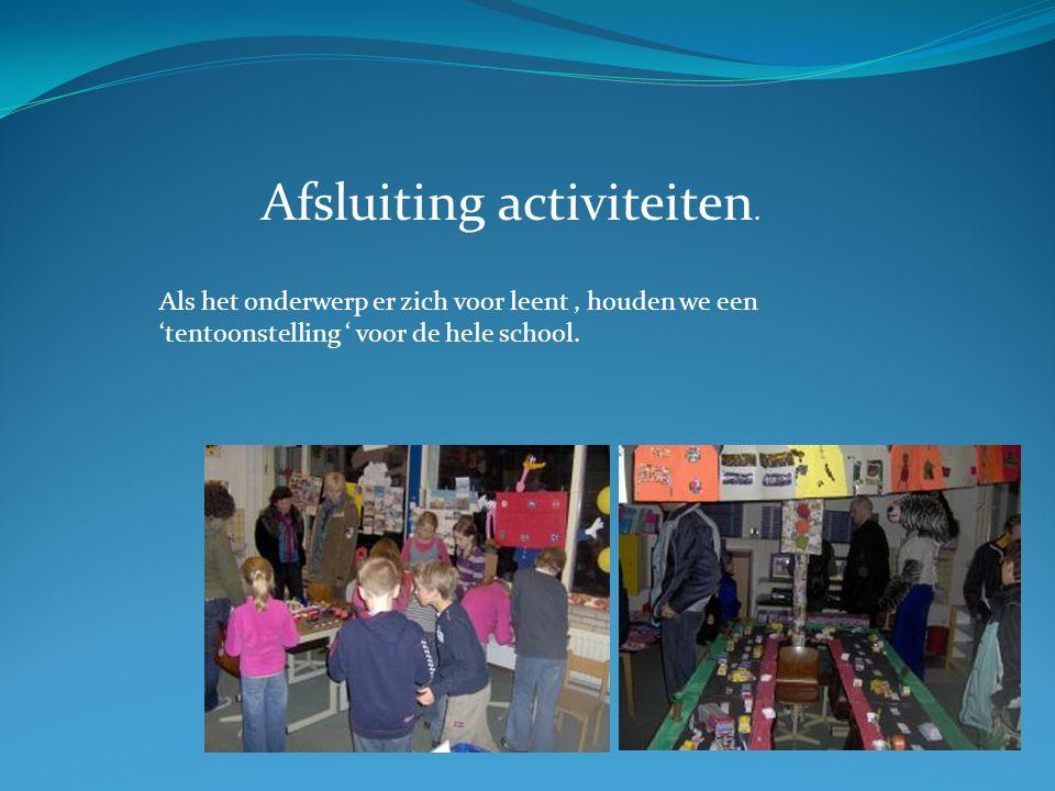 Afsluiting activiteiten. Als het onderwerp er zich voor leent, houden we een 'tentoonstelling ' voor de hele school.