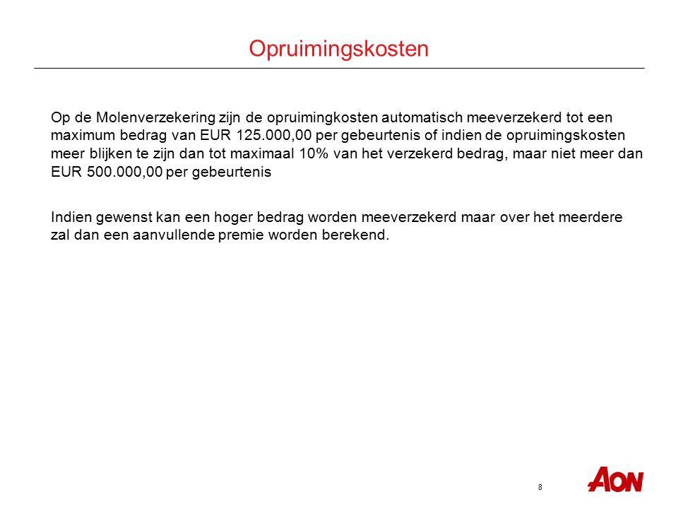 8 Opruimingskosten Op de Molenverzekering zijn de opruimingkosten automatisch meeverzekerd tot een maximum bedrag van EUR 125.000,00 per gebeurtenis of indien de opruimingskosten meer blijken te zijn dan tot maximaal 10% van het verzekerd bedrag, maar niet meer dan EUR 500.000,00 per gebeurtenis Indien gewenst kan een hoger bedrag worden meeverzekerd maar over het meerdere zal dan een aanvullende premie worden berekend.
