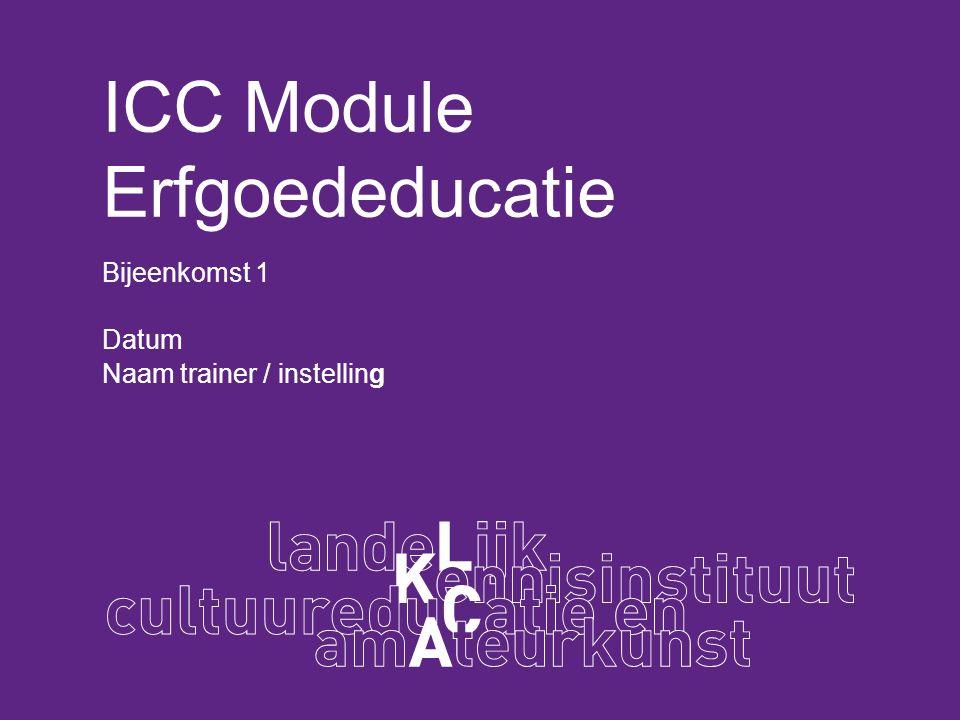 ICC Module Erfgoededucatie Bijeenkomst 1 Datum Naam trainer / instelling
