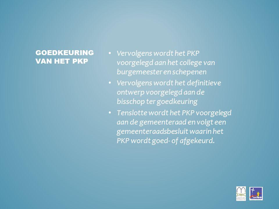 Vervolgens wordt het PKP voorgelegd aan het college van burgemeester en schepenen Vervolgens wordt het definitieve ontwerp voorgelegd aan de bisschop ter goedkeuring Tenslotte wordt het PKP voorgelegd aan de gemeenteraad en volgt een gemeenteraadsbesluit waarin het PKP wordt goed- of afgekeurd.