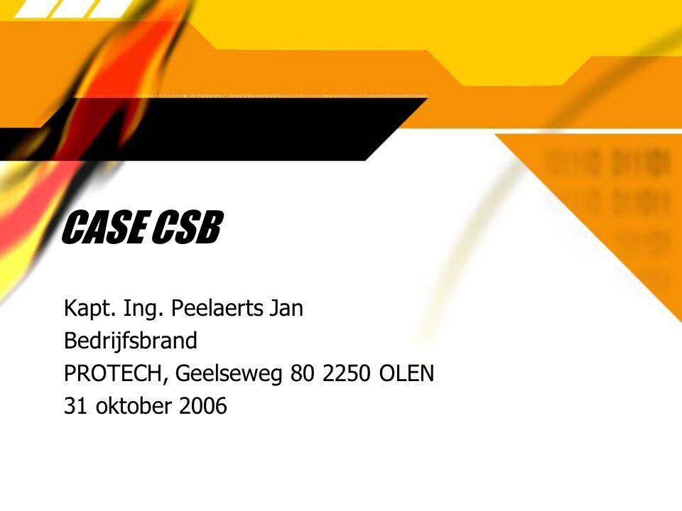 CASE CSB Kapt. Ing. Peelaerts Jan Bedrijfsbrand PROTECH, Geelseweg 80 2250 OLEN 31 oktober 2006 Kapt. Ing. Peelaerts Jan Bedrijfsbrand PROTECH, Geelse